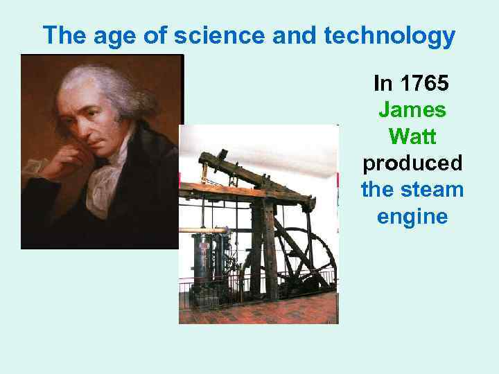 The age of science and technology In 1765 James Watt produced the steam engine
