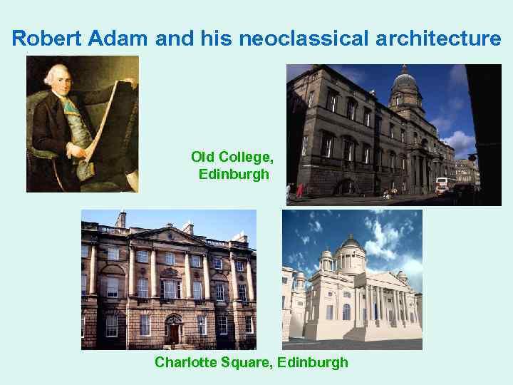 Robert Adam and his neoclassical architecture Old College, Edinburgh Charlotte Square, Edinburgh