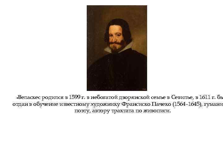 Веласкес родился в 1599 г. в небогатой дворянской семье в Севилье, в 1611 г.