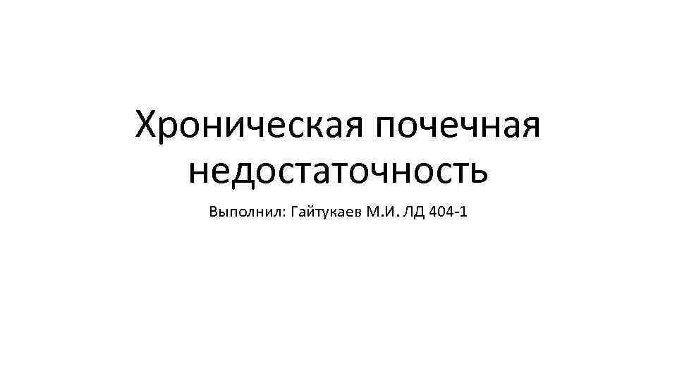 Хроническая почечная недостаточность Выполнил: Гайтукаев М. И. ЛД 404 1