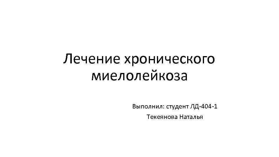 Лечение хронического миелолейкоза Выполнил: студент ЛД 404 1 Текеянова Наталья