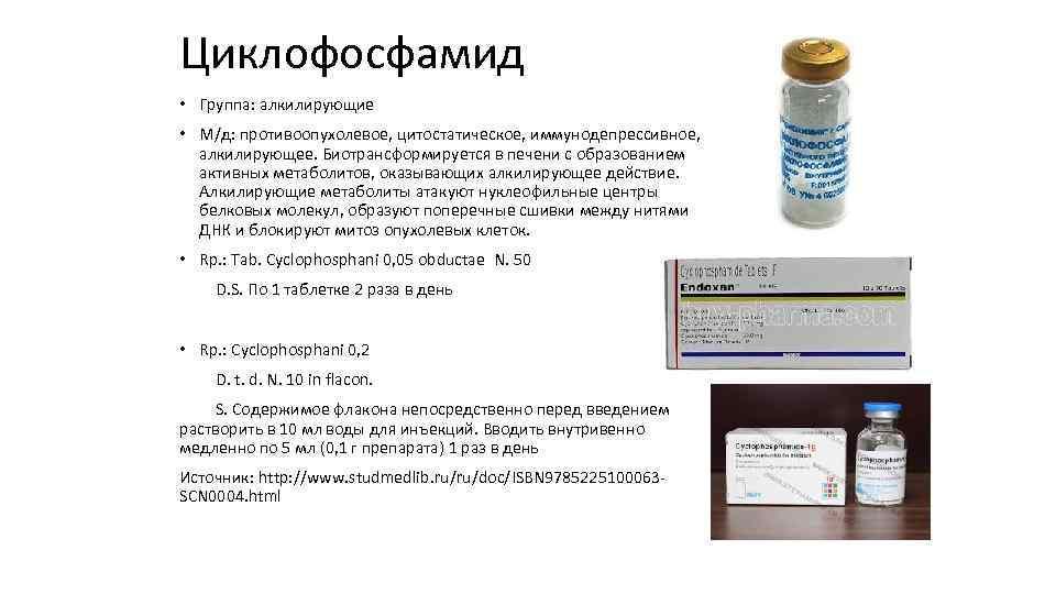 Циклофосфамид • Группа: алкилирующие • М/д: противоопухолевое, цитостатическое, иммунодепрессивное, алкилирующее. Биотрансформируется в печени с