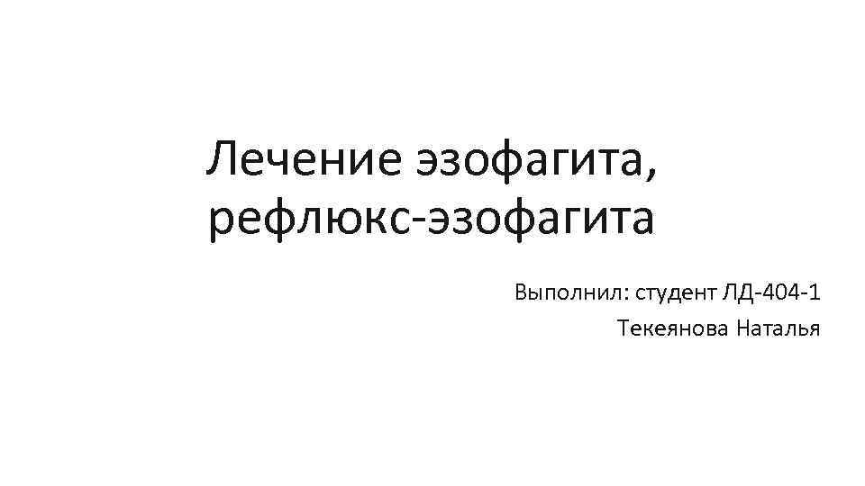 Лечение эзофагита, рефлюкс эзофагита Выполнил: студент ЛД 404 1 Текеянова Наталья