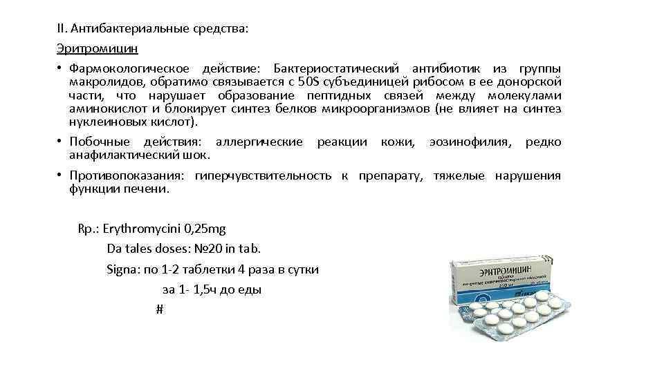 II. Антибактериальные средства: Эритромицин • Фармокологическое действие: Бактериостатический антибиотик из группы макролидов, обратимо связывается