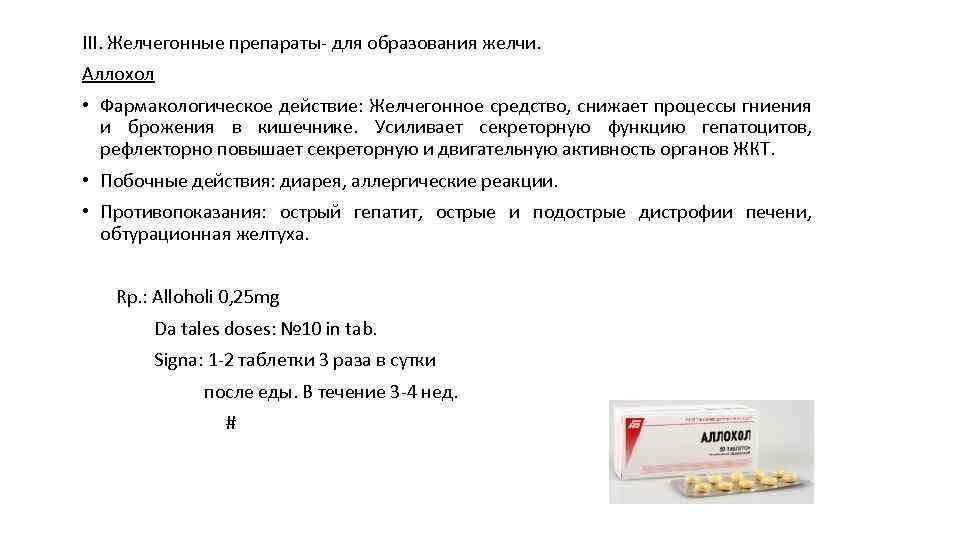 III. Желчегонные препараты для образования желчи. Аллохол • Фармакологическое действие: Желчегонное средство, снижает процессы
