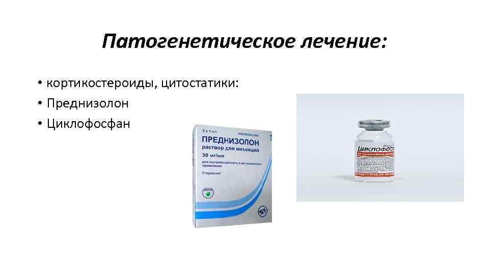 Патогенетическое лечение: • кортикостероиды, цитостатики: • Преднизолон • Циклофосфан