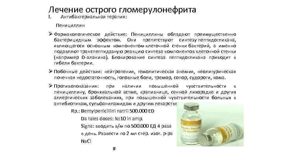 Лечение острого гломерулонефрита I. Антибактериальная терапия: Пенициллин Ø Фармакологическое действие: Пенициллины обладают преимущественно бактерицидным
