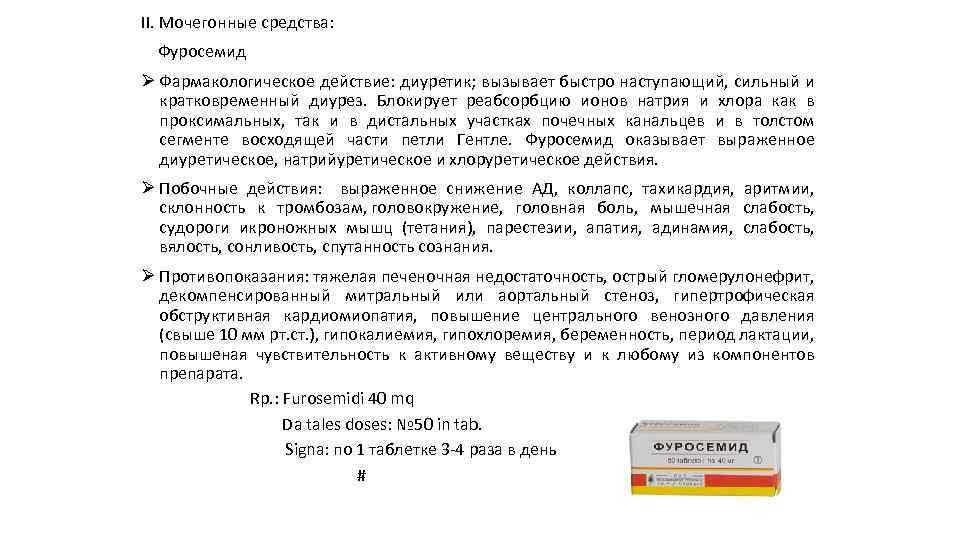II. Мочегонные средства: Фуросемид Ø Фармакологическое действие: диуретик; вызывает быстро наступающий, сильный и кратковременный