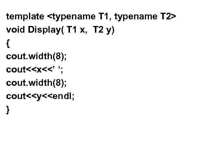 template <typename T 1, typename T 2> void Display( T 1 x, T 2