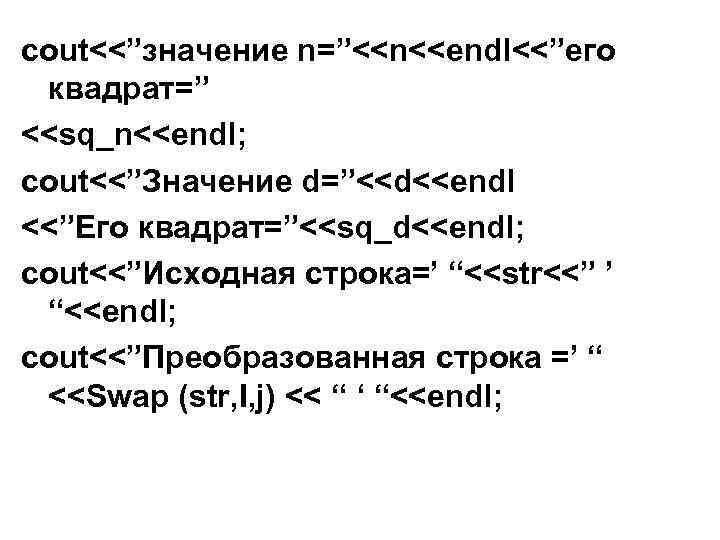 "cout<<""значение n=""<<n<<endl<<""его квадрат="" <<sq_n<<endl; cout<<""Значение d=""<<d<<endl <<""Его квадрат=""<<sq_d<<endl; cout<<""Исходная строка=' ""<<str<<"" ' ""<<endl; cout<<""Преобразованная"