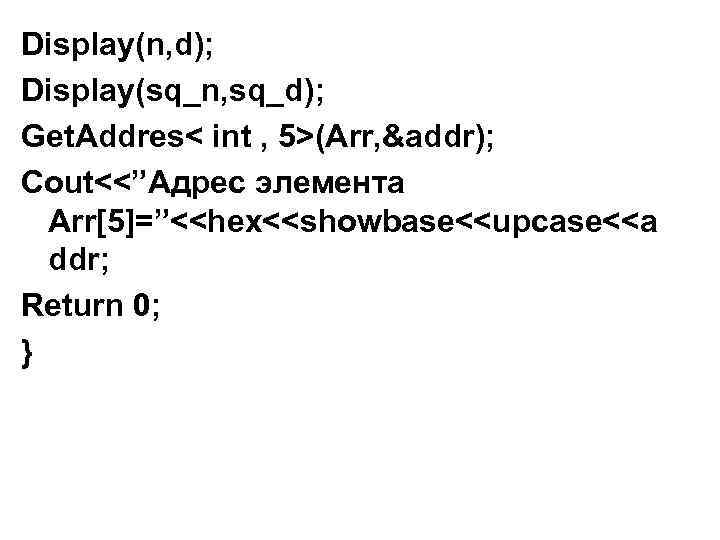 "Display(n, d); Display(sq_n, sq_d); Get. Addres< int , 5>(Arr, &addr); Cout<<""Адрес элемента Arr[5]=""<<hex<<showbase<<upcase<<a ddr;"