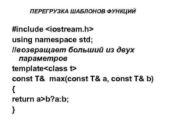 ПЕРЕГРУЗКА ШАБЛОНОВ ФУНКЦИЙ #include <iostream. h> using namespace std; //возвращает больший из двух параметров