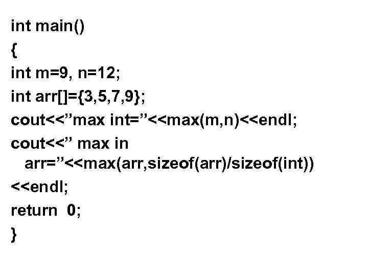 "int main() { int m=9, n=12; int arr[]={3, 5, 7, 9}; cout<<""max int=""<<max(m, n)<<endl;"