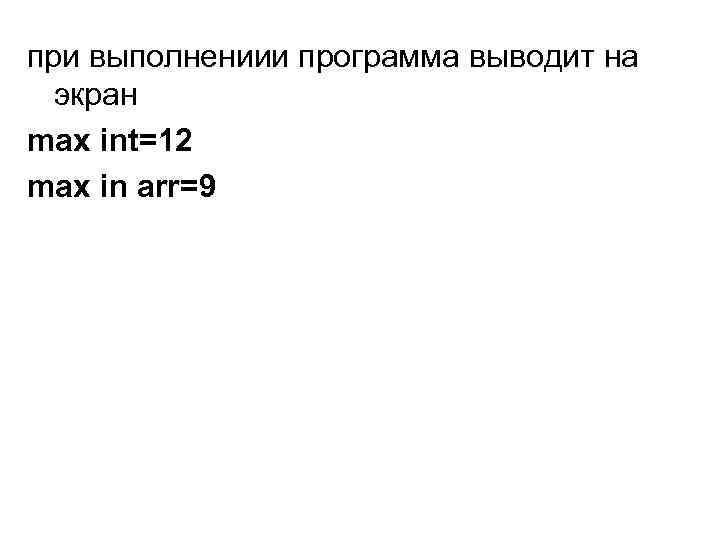 при выполнениии программа выводит на экран max int=12 max in arr=9