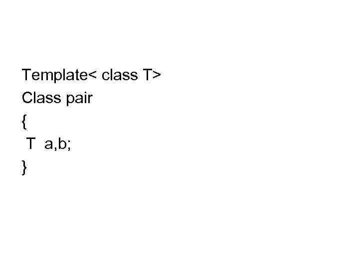 Template< class T> Class pair { T a, b; }