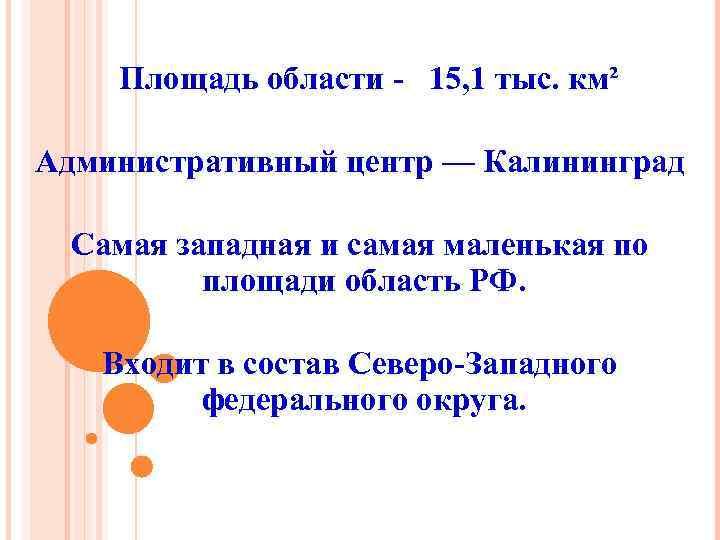 Площадь области - 15, 1 тыс. км² Административный центр — Калининград Самая западная и