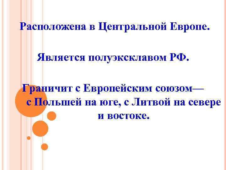 Расположена в Центральной Европе. Является полуэксклавом РФ. Граничит с Европейским союзом— с Польшей на