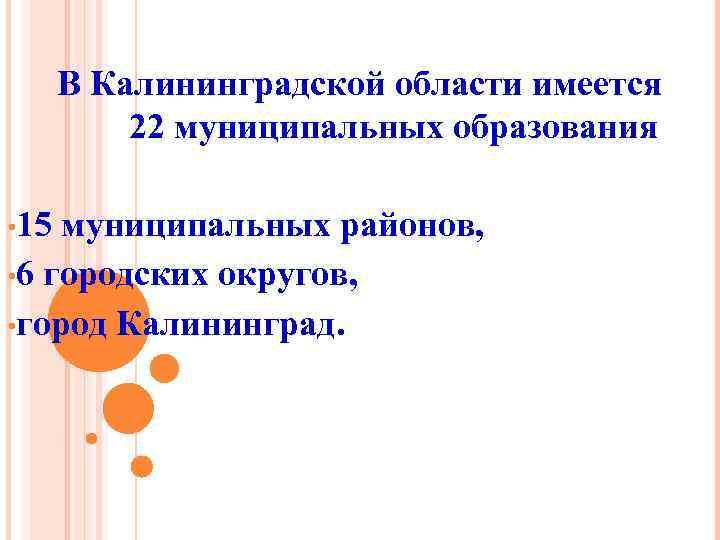В Калининградской области имеется 22 муниципальных образования • 15 муниципальных районов, • 6 городских