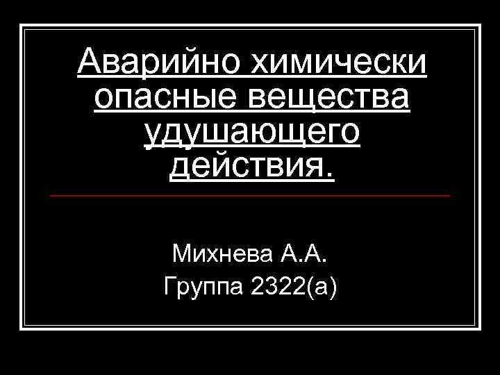 Аварийно химически опасные вещества удушающего действия. Михнева А. А. Группа 2322(а)