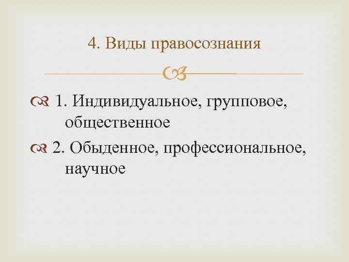 4. Виды правосознания 1. Индивидуальное, групповое, общественное 2. Обыденное, профессиональное, научное