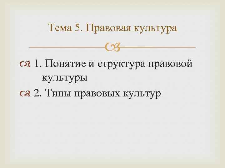 Тема 5. Правовая культура 1. Понятие и структура правовой культуры 2. Типы правовых культур