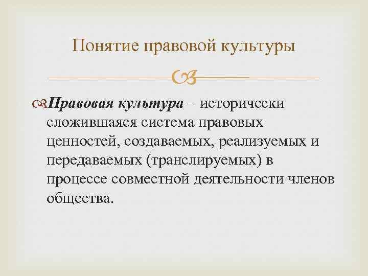 Понятие правовой культуры Правовая культура – исторически сложившаяся система правовых ценностей, создаваемых, реализуемых и