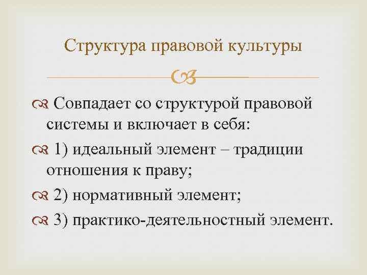 Структура правовой культуры Совпадает со структурой правовой системы и включает в себя: 1) идеальный