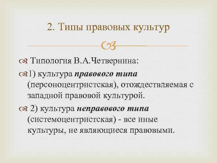 2. Типы правовых культур Типология В. А. Четвернина: 1) культура правового типа (персоноцентристская), отождествляемая