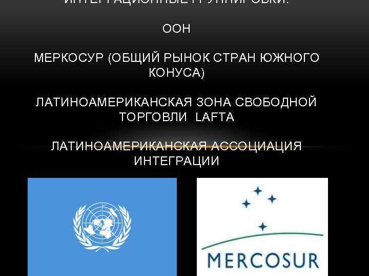 ИНТЕРГАЦИОННЫЕ ГРУППИРОВКИ: ООН МЕРКОСУР (ОБЩИЙ РЫНОК СТРАН ЮЖНОГО КОНУСА) ЛАТИНОАМЕРИКАНСКАЯ ЗОНА СВОБОДНОЙ ТОРГОВЛИ LAFTA