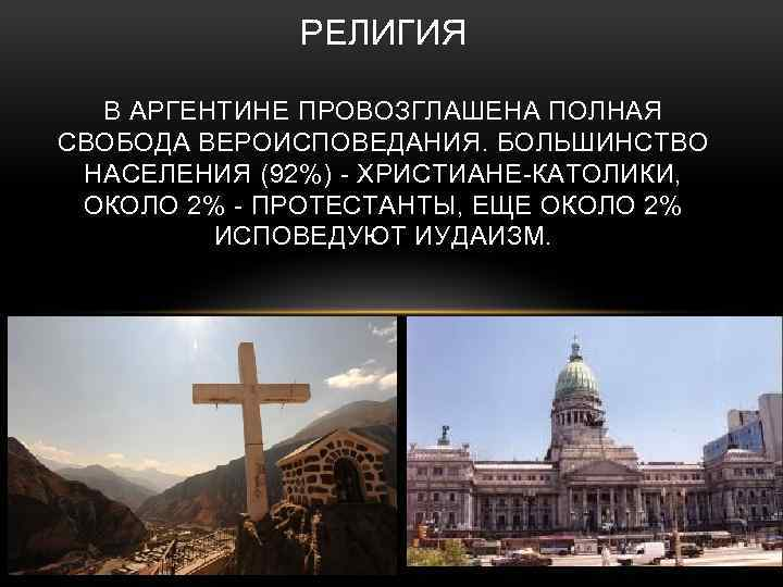 РЕЛИГИЯ В АРГЕНТИНЕ ПРОВОЗГЛАШЕНА ПОЛНАЯ СВОБОДА ВЕРОИСПОВЕДАНИЯ. БОЛЬШИНСТВО НАСЕЛЕНИЯ (92%) - ХРИСТИАНЕ-КАТОЛИКИ, ОКОЛО 2%