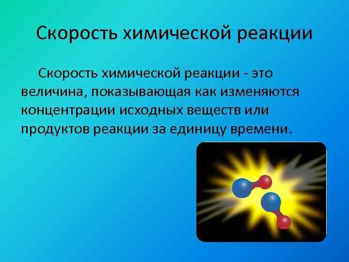 Скорость химической реакции - это величина, показывающая как изменяются концентрации исходных веществ или продуктов