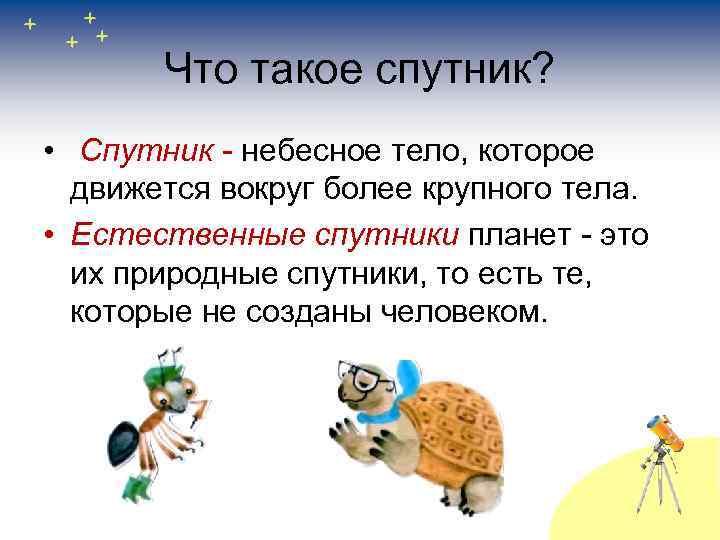 Что такое спутник? • Спутник - небесное тело, которое движется вокруг более крупного тела.