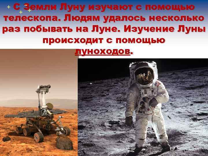 С Земли Луну изучают с помощью телескопа. Людям удалось несколько раз побывать на Луне.
