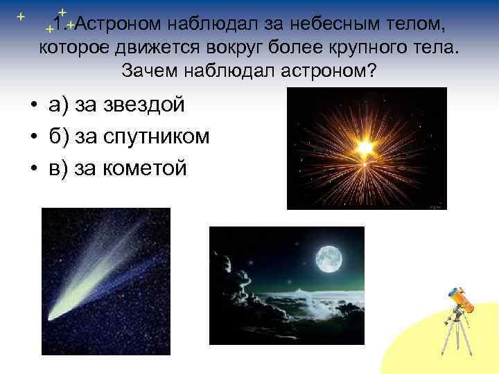 1. Астроном наблюдал за небесным телом, которое движется вокруг более крупного тела. Зачем наблюдал