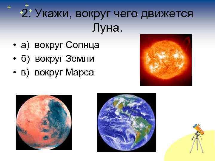 2. Укажи, вокруг чего движется Луна. • а) вокруг Солнца • б) вокруг Земли