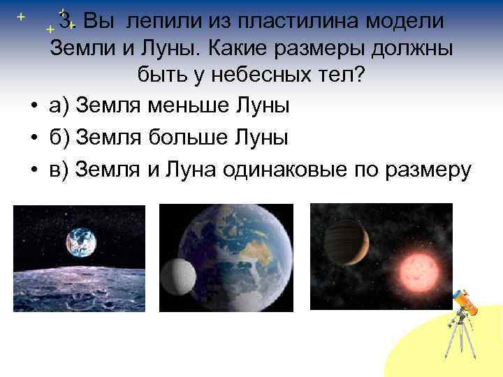 3. Вы лепили из пластилина модели Земли и Луны. Какие размеры должны быть у