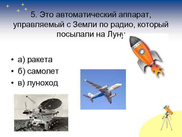 5. Это автоматический аппарат, управляемый с Земли по радио, который посылали на Луну •