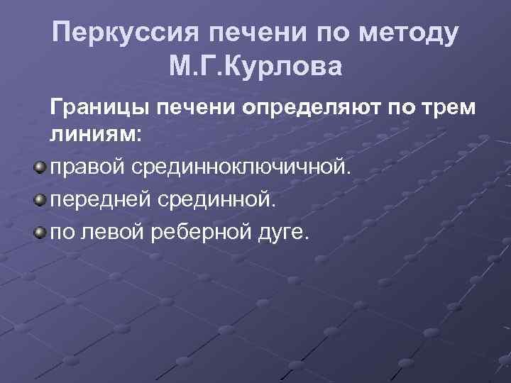 Перкуссия печени по методу М. Г. Курлова Границы печени определяют по трем линиям: правой
