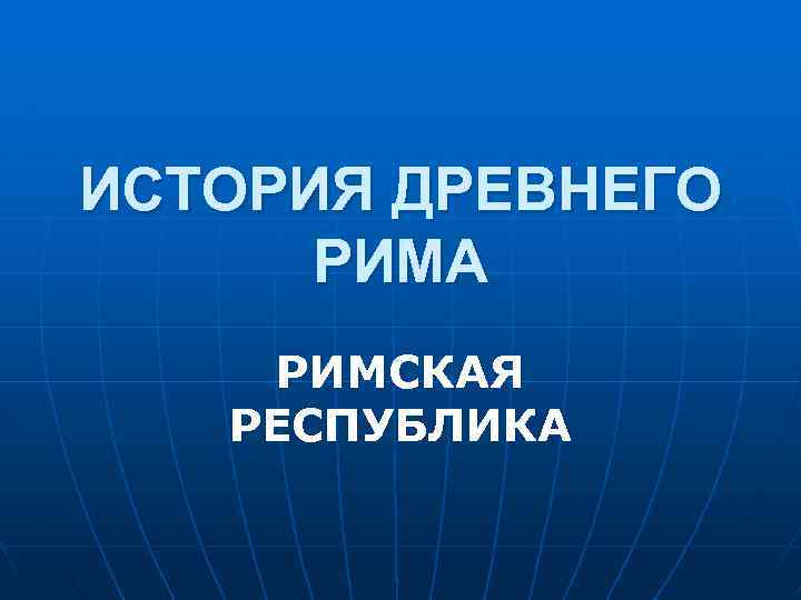 ИСТОРИЯ ДРЕВНЕГО РИМА РИМСКАЯ РЕСПУБЛИКА