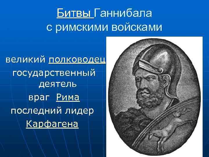 Битвы Ганнибала с римскими войсками великий полководец государственный деятель враг Рима последний лидер Карфагена
