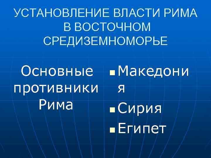 УСТАНОВЛЕНИЕ ВЛАСТИ РИМА В ВОСТОЧНОМ СРЕДИЗЕМНОМОРЬЕ Основные противники Рима Македони я n Сирия n