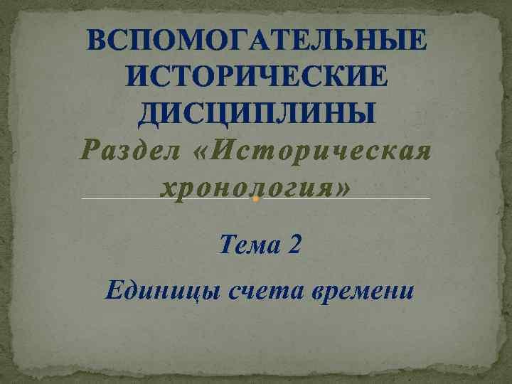 ВСПОМОГАТЕЛЬНЫЕ ИСТОРИЧЕСКИЕ ДИСЦИПЛИНЫ Раздел «Историческая хронология» Тема 2 Единицы счета времени
