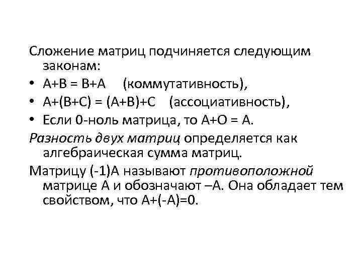 Сложение матриц подчиняется следующим законам: • А+В = В+А (коммутативность), • А+(В+С) = (А+В)+С