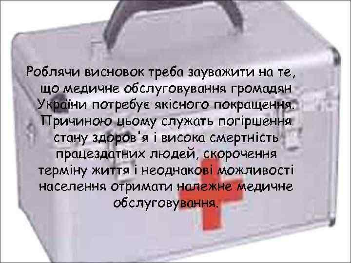Роблячи висновок треба зауважити на те, що медичне обслуговування громадян України потребує якісного покращення.