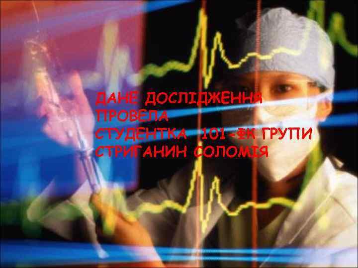 ДАНЕ ДОСЛІДЖЕННЯ ПРОВЕЛА СТУДЕНТКА 101 -ФК ГРУПИ СТРИГАНИН СОЛОМІЯ