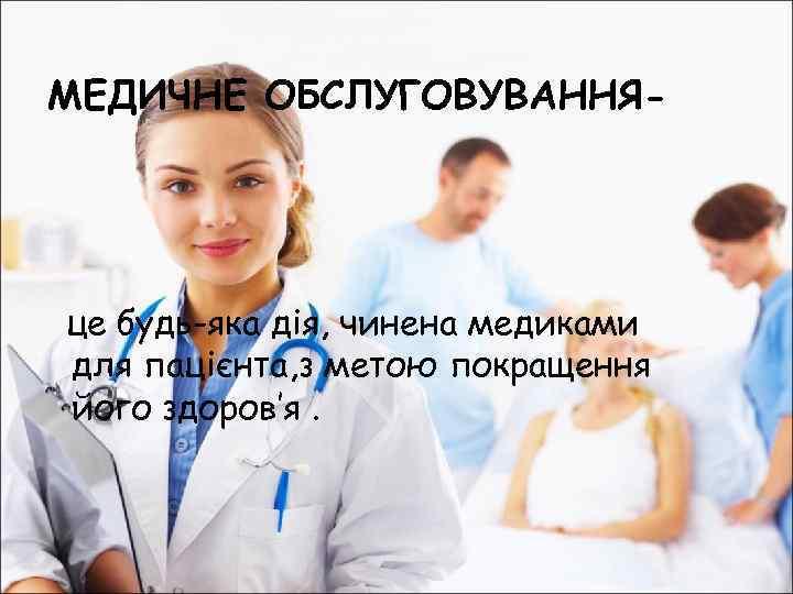 МЕДИЧНЕ ОБСЛУГОВУВАННЯ- це будь-яка дія, чинена медиками для пацієнта, з метою покращення його здоров'я.