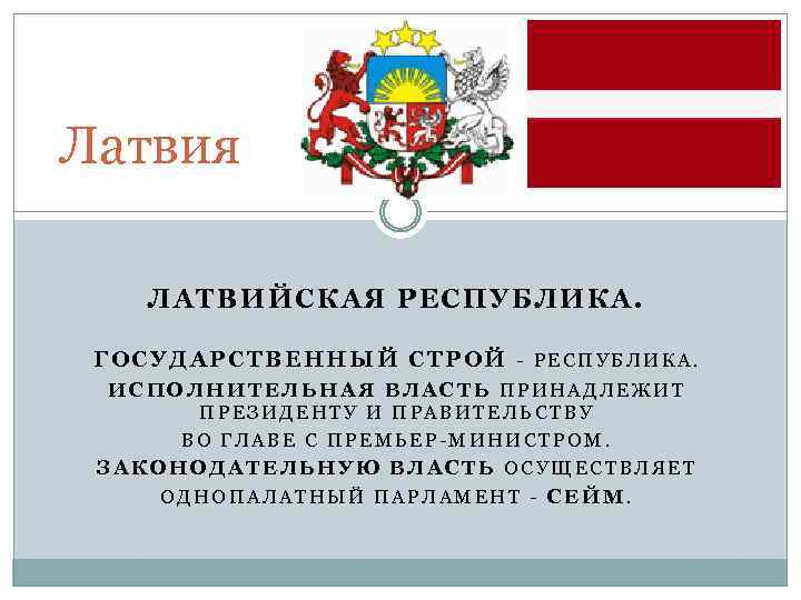 Латвия ЛАТВИЙСКАЯ РЕСПУБЛИКА. ГОСУДАРСТВЕННЫЙ СТРОЙ - РЕСПУБЛИКА. ИСПОЛНИТЕЛЬНАЯ ВЛАСТЬ ПРИНАДЛЕЖИТ ПРЕЗИДЕНТУ И ПРАВИТЕЛЬСТВУ ВО