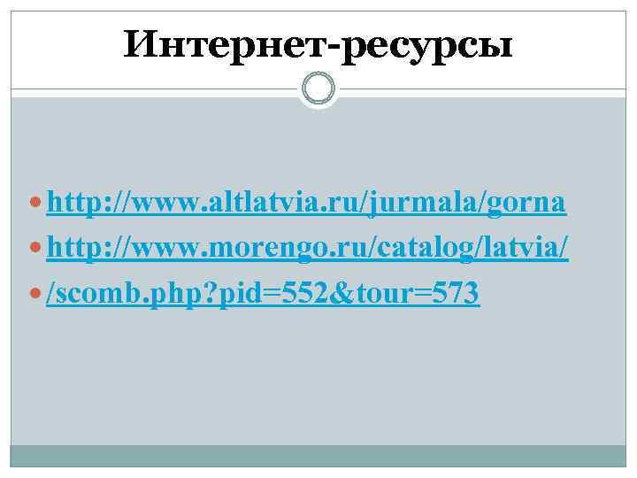 Интернет-ресурсы http: //www. altlatvia. ru/jurmala/gorna http: //www. morengo. ru/catalog/latvia/ /scomb. php? pid=552&tour=573