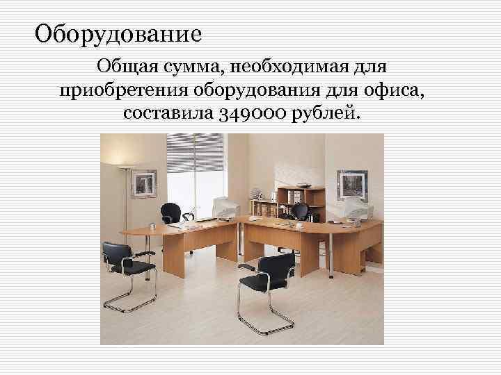 Оборудование Общая сумма, необходимая для приобретения оборудования для офиса, составила 349000 рублей.
