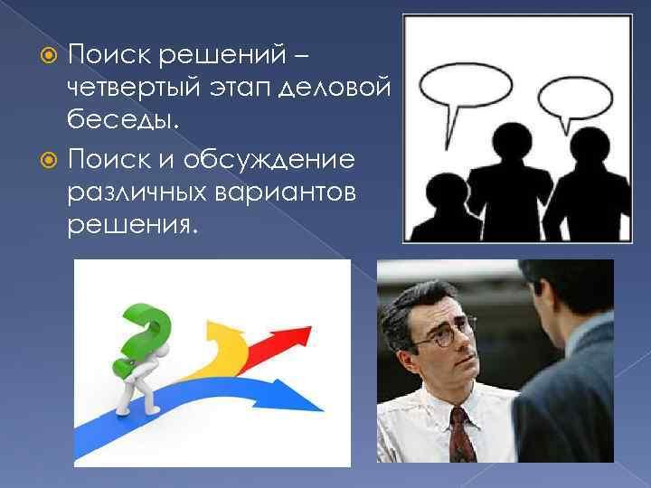 Поиск решений – четвертый этап деловой беседы. Поиск и обсуждение различных вариантов решения.